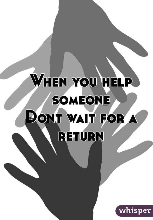 When you help someone Dont wait for a return