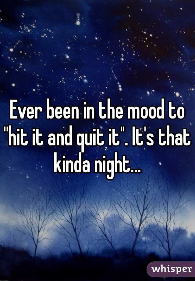 """Ever been in the mood to """"hit it and quit it"""". It's that kinda night..."""