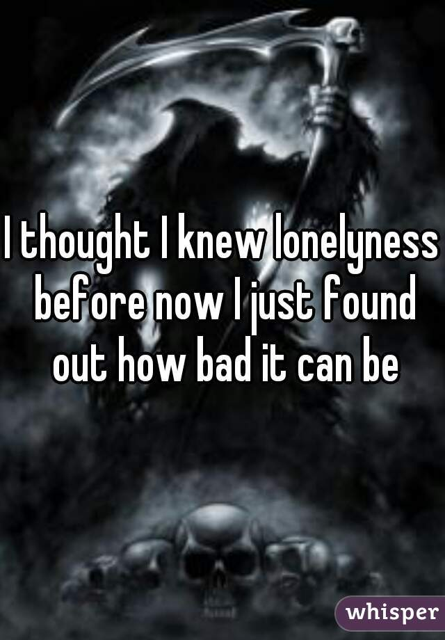 I thought I knew lonelyness before now I just found out how bad it can be