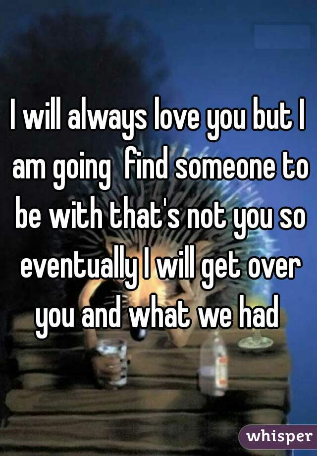 I will always love you but I am going  find someone to be with that's not you so eventually I will get over you and what we had