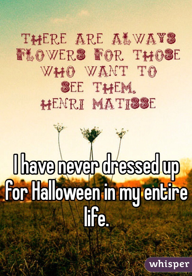 I have never dressed up for Halloween in my entire life.