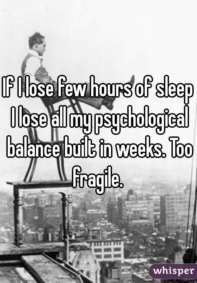 If I lose few hours of sleep I lose all my psychological balance built in weeks. Too fragile.