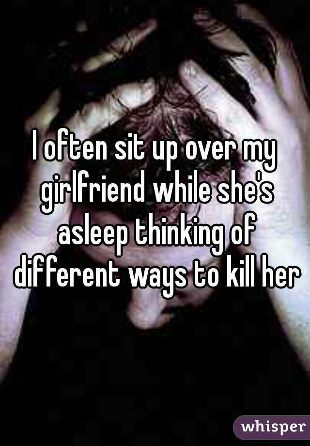 I often sit up over my girlfriend while she's asleep thinking of different ways to kill her