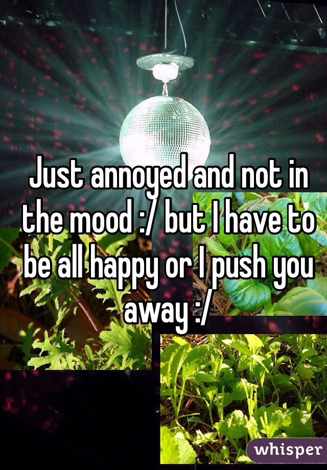 Just annoyed and not in the mood :/ but I have to be all happy or I push you away :/