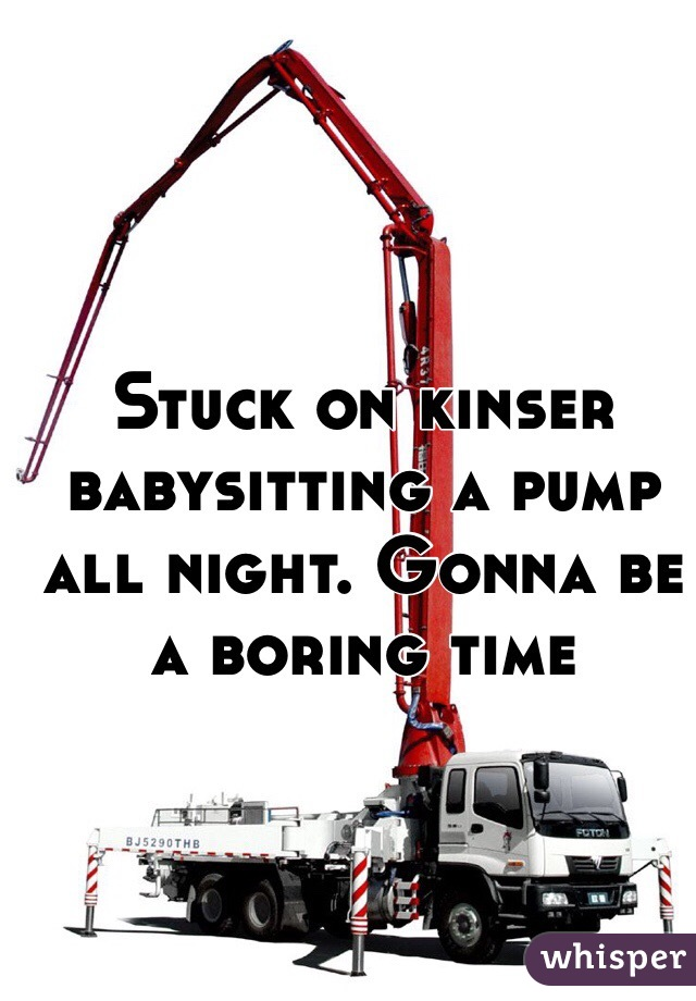 Stuck on kinser babysitting a pump all night. Gonna be a boring time