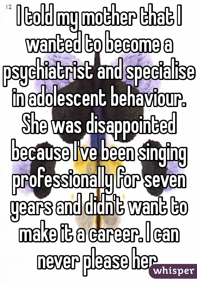 I told my mother that I wanted to become a psychiatrist and specialise in adolescent behaviour. She was disappointed because I've been singing professionally for seven years and didn't want to make it a career. I can never please her.