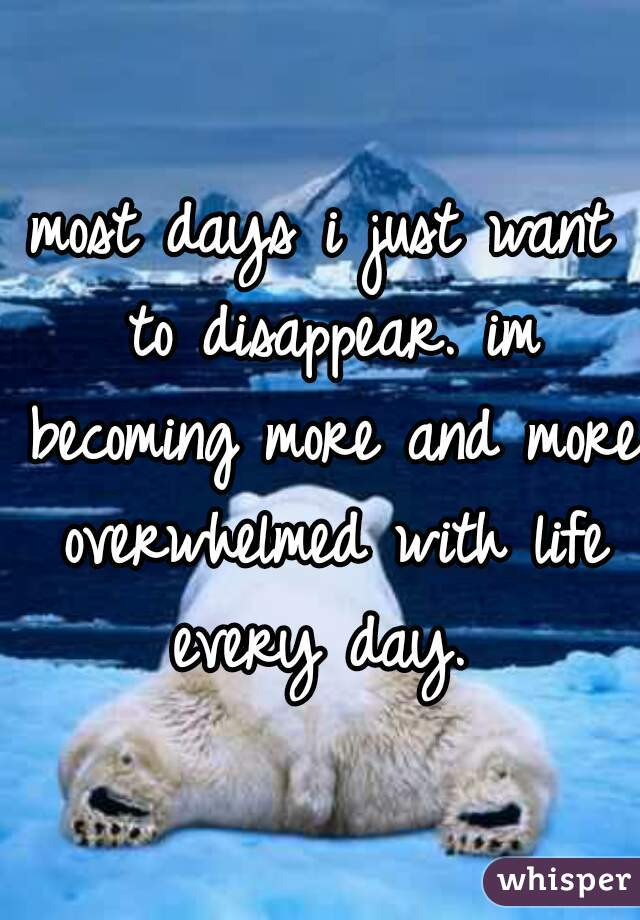 most days i just want to disappear. im becoming more and more overwhelmed with life every day.
