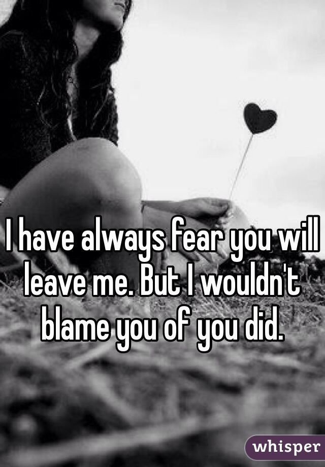 I have always fear you will leave me. But I wouldn't blame you of you did.