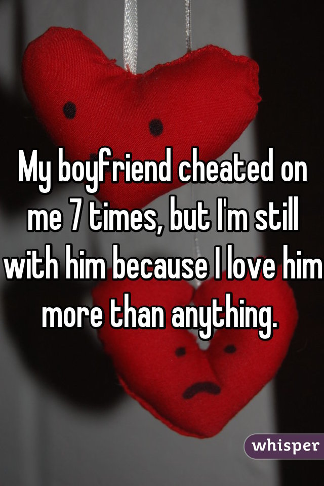 My boyfriend cheated on me 7 times, but I'm still with him because I love him more than anything.