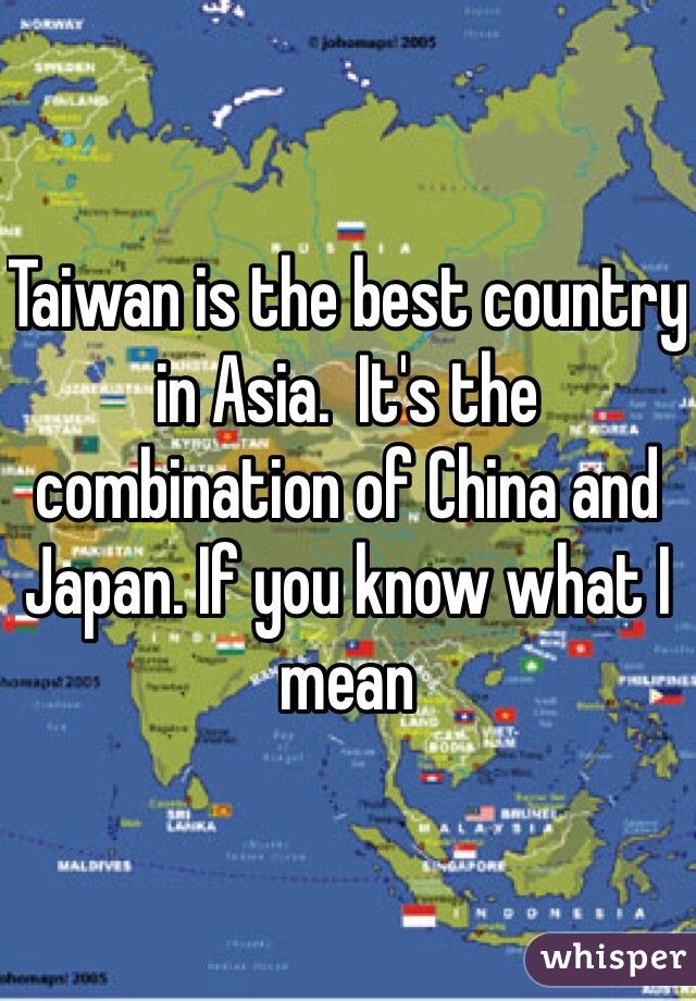Taiwan is the best country in Asia.  It's the combination of China and Japan. If you know what I mean