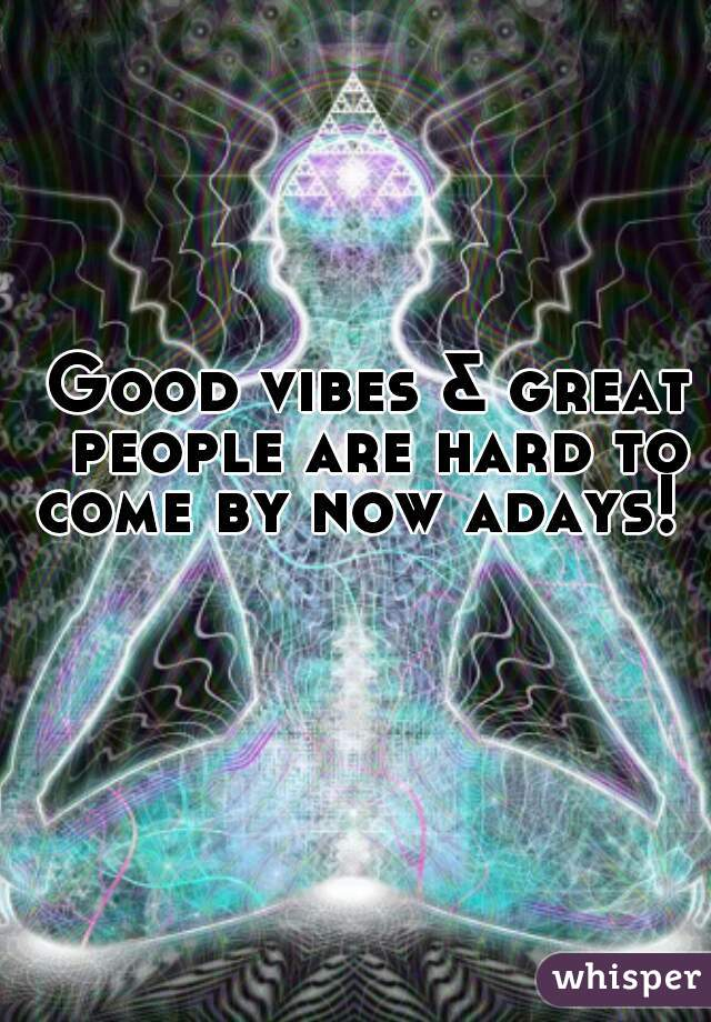 Good vibes & great people are hard to come by now adays!