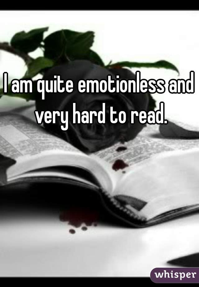 I am quite emotionless and very hard to read.