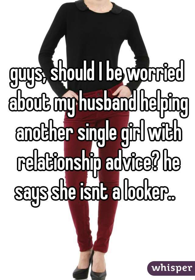 guys, should I be worried about my husband helping another single girl with relationship advice? he says she isnt a looker..