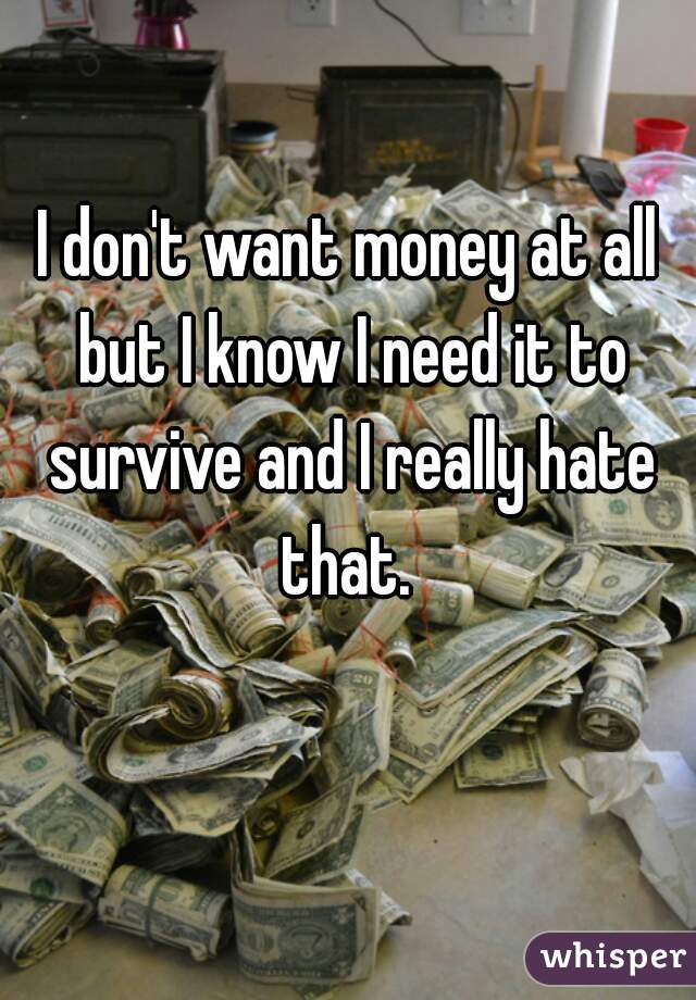 I don't want money at all but I know I need it to survive and I really hate that.