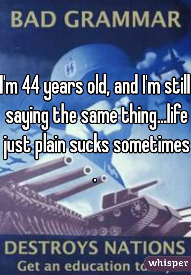 I'm 44 years old, and I'm still saying the same thing...life just plain sucks sometimes.