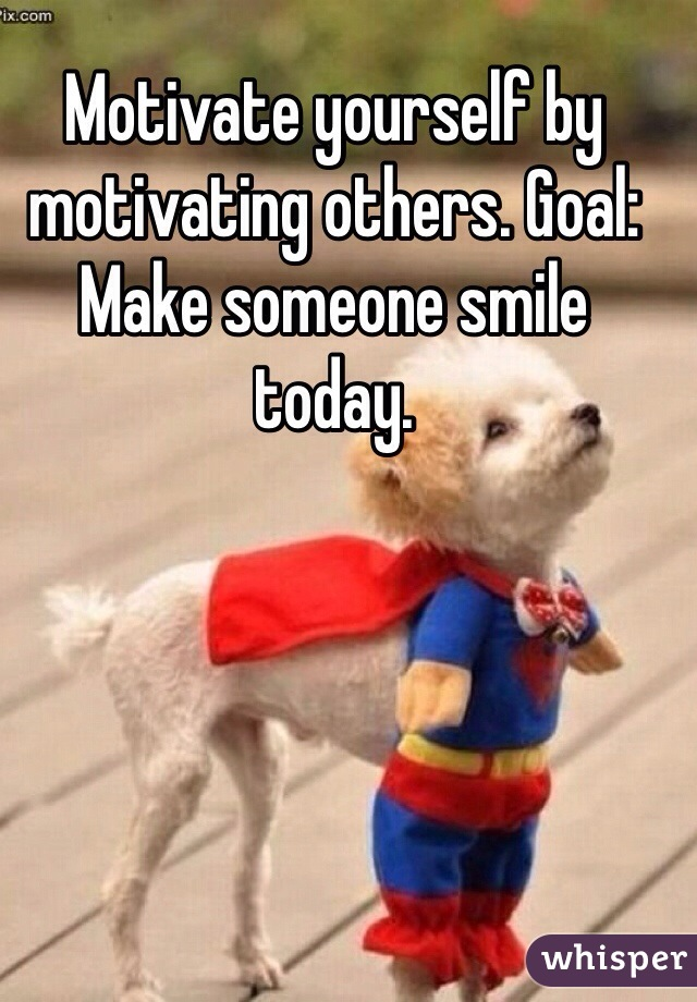 Motivate yourself by motivating others. Goal: Make someone smile today.
