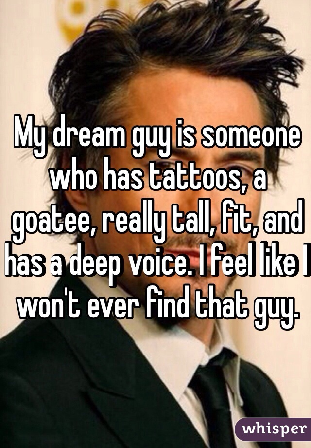 My dream guy is someone who has tattoos, a goatee, really tall, fit, and has a deep voice. I feel like I won't ever find that guy.
