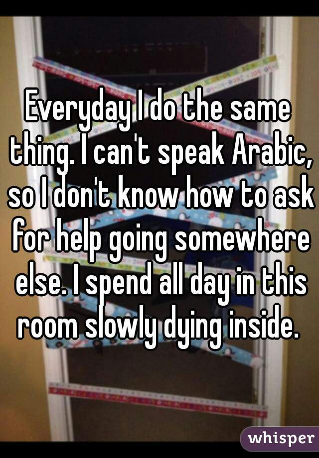 Everyday I do the same thing. I can't speak Arabic, so I don't know how to ask for help going somewhere else. I spend all day in this room slowly dying inside.