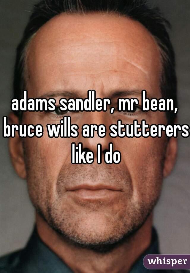 adams sandler, mr bean, bruce wills are stutterers like I do