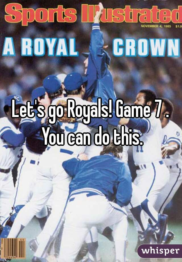 Let's go Royals! Game 7 . You can do this.