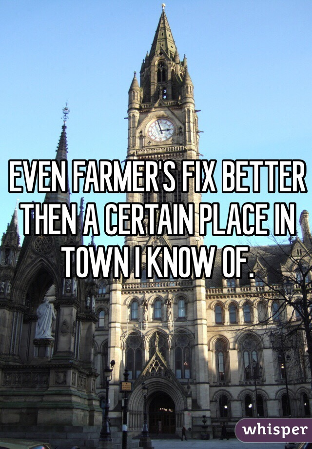EVEN FARMER'S FIX BETTER THEN A CERTAIN PLACE IN TOWN I KNOW OF.