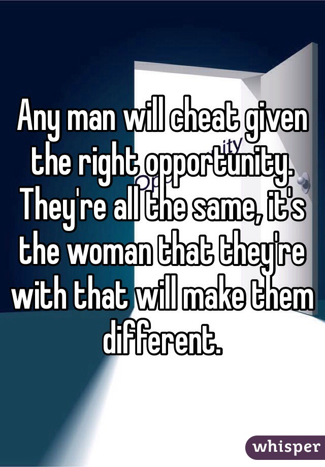 Any man will cheat given the right opportunity. They're all the same, it's the woman that they're with that will make them different.