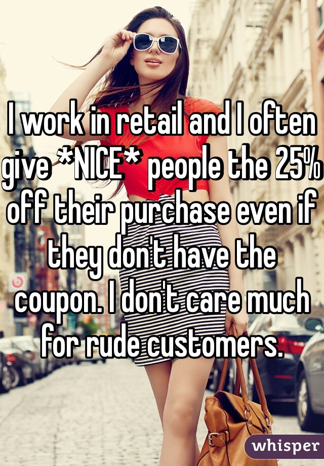 I work in retail and I often give *NICE* people the 25% off their purchase even if they don't have the coupon. I don't care much for rude customers.