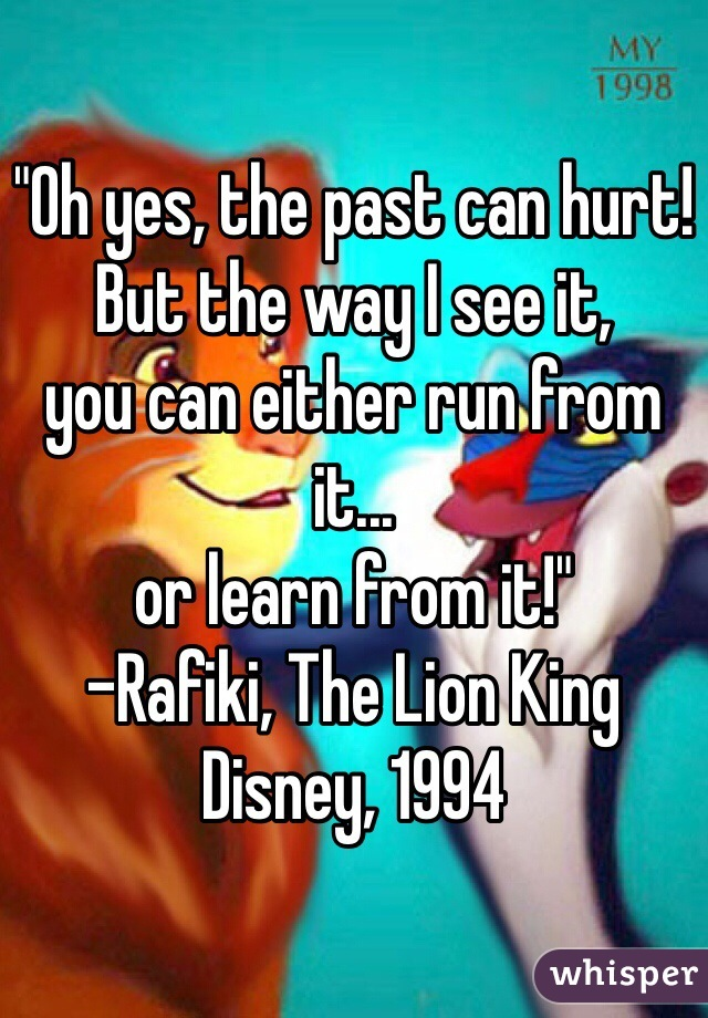 """""""Oh yes, the past can hurt! But the way I see it,  you can either run from it... or learn from it!"""" -Rafiki, The Lion King Disney, 1994"""