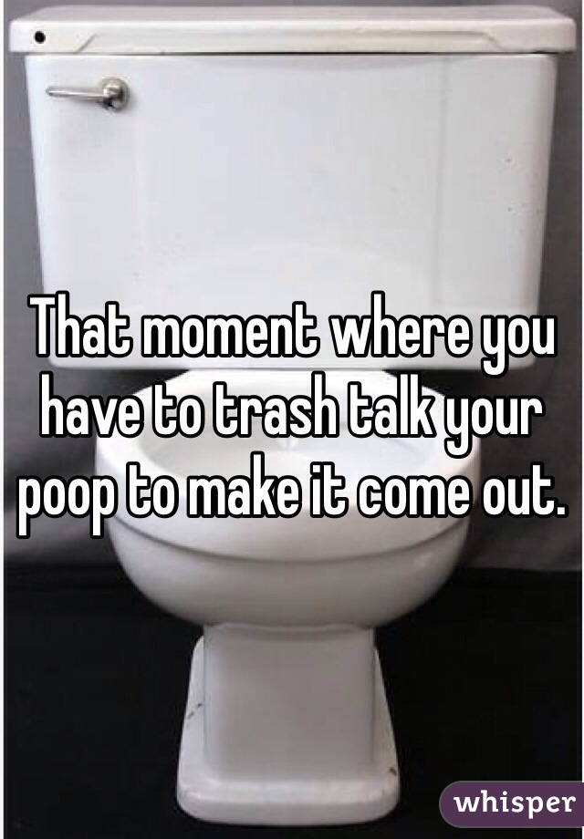 That moment where you have to trash talk your poop to make it come out.