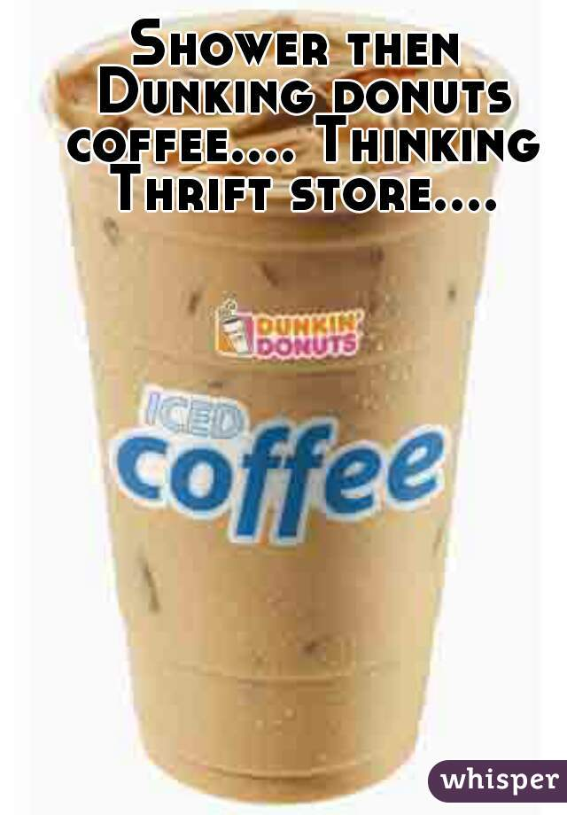 Shower then Dunking donuts coffee.... Thinking Thrift store....