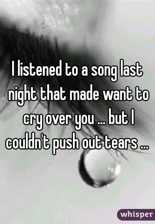 I listened to a song last night that made want to cry over you ... but I couldn't push out tears ...