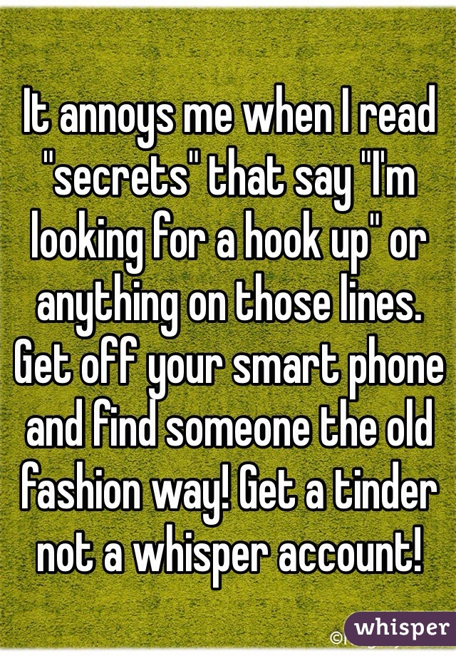 """It annoys me when I read """"secrets"""" that say """"I'm looking for a hook up"""" or anything on those lines. Get off your smart phone and find someone the old fashion way! Get a tinder not a whisper account!"""