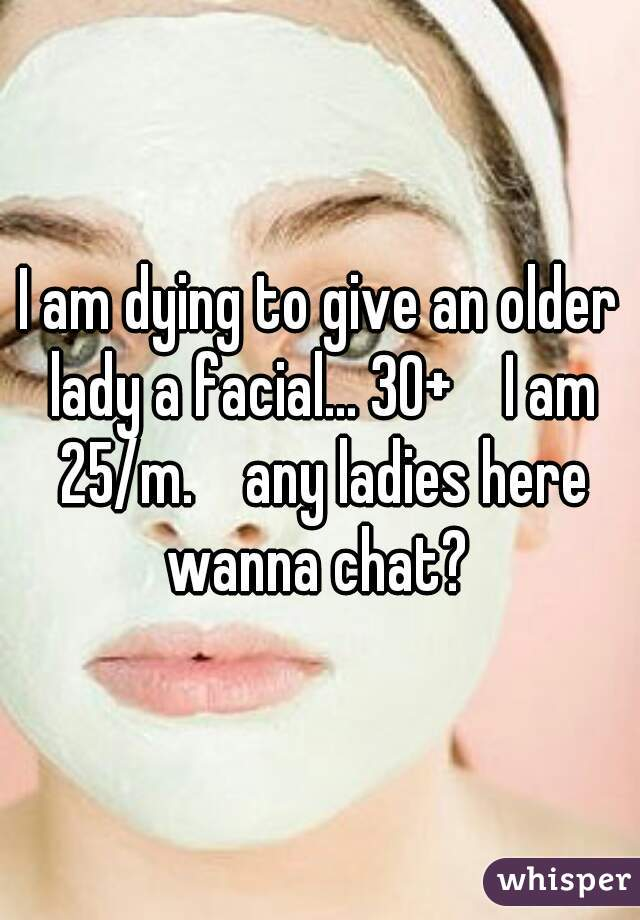 I am dying to give an older lady a facial... 30+    I am 25/m.    any ladies here wanna chat?