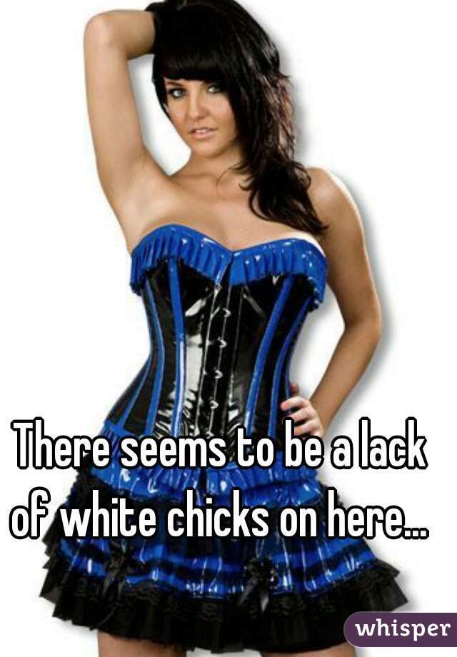 There seems to be a lack of white chicks on here...