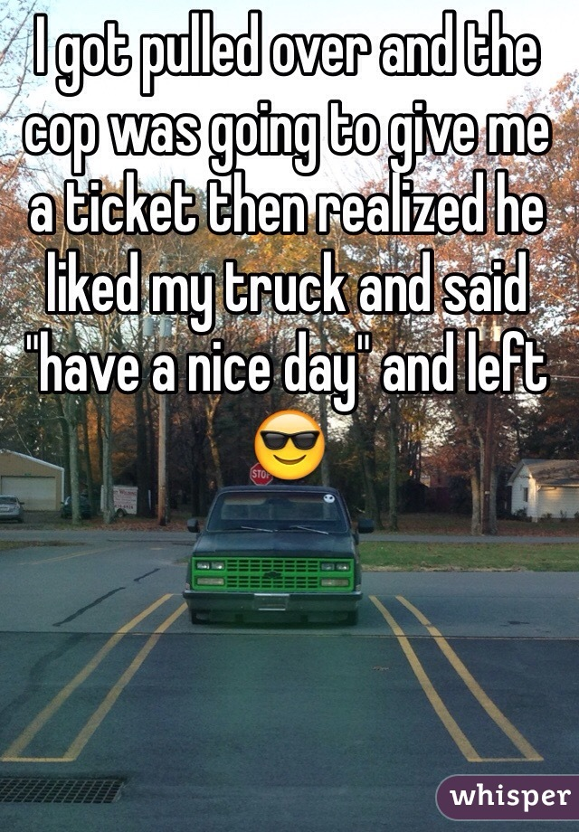 "I got pulled over and the cop was going to give me a ticket then realized he liked my truck and said ""have a nice day"" and left 😎"