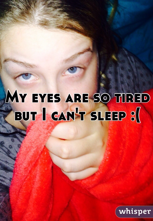 My eyes are so tired but I can't sleep :(