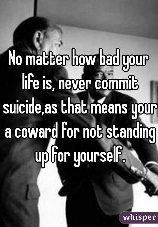 No matter how bad your life is, never commit suicide,as that means your a coward for not standing up for yourself.