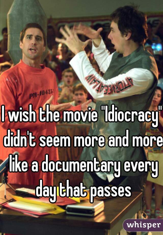 "I wish the movie ""Idiocracy"" didn't seem more and more like a documentary every day that passes"