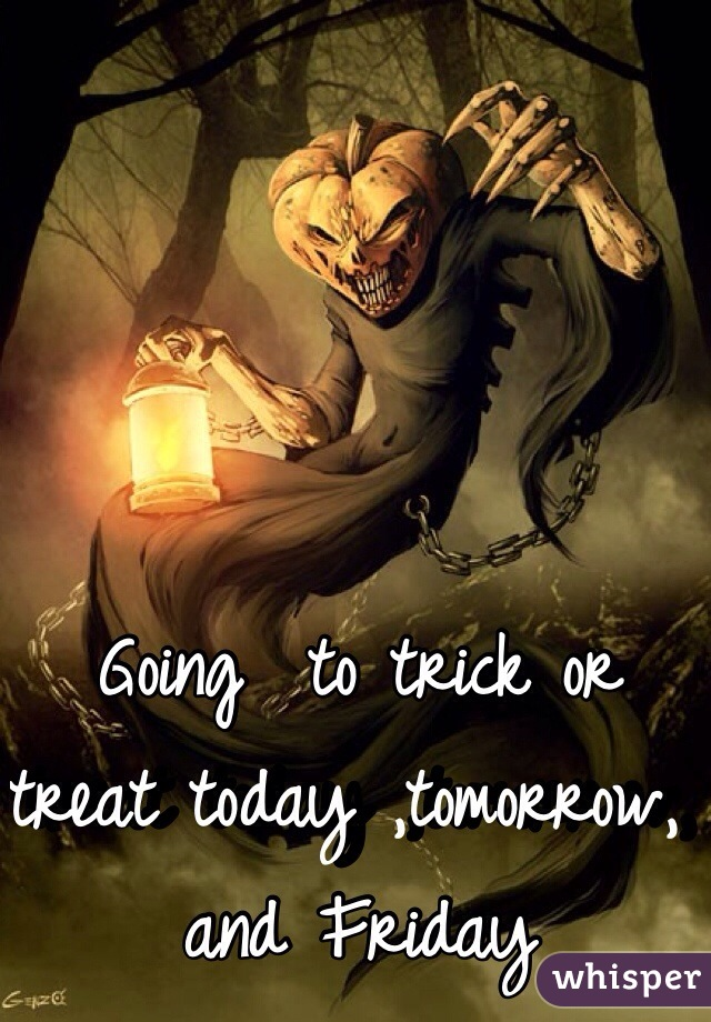 Going  to trick or treat today ,tomorrow, and Friday