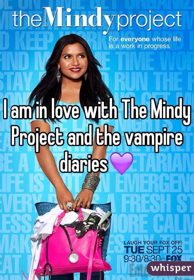 I am in love with The Mindy Project and the vampire diaries💜