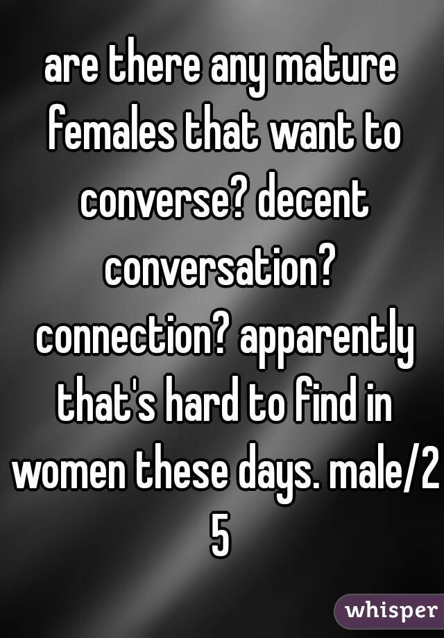 are there any mature females that want to converse? decent conversation?  connection? apparently that's hard to find in women these days. male/25
