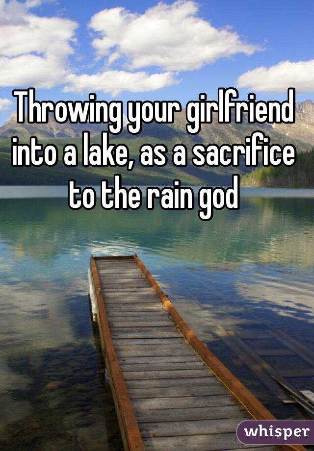 Throwing your girlfriend into a lake, as a sacrifice to the rain god