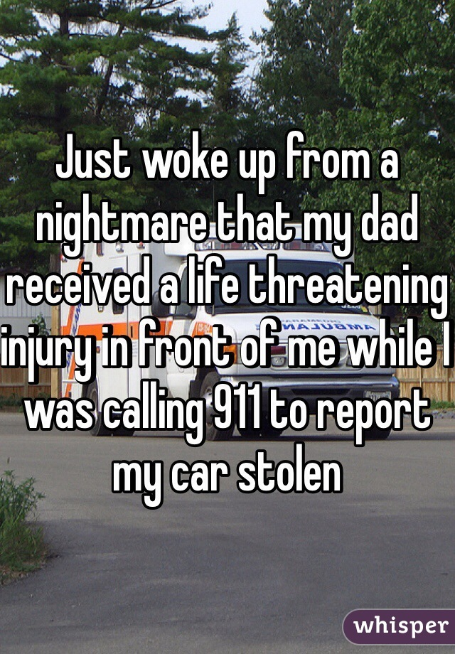 Just woke up from a nightmare that my dad received a life threatening injury in front of me while I was calling 911 to report my car stolen