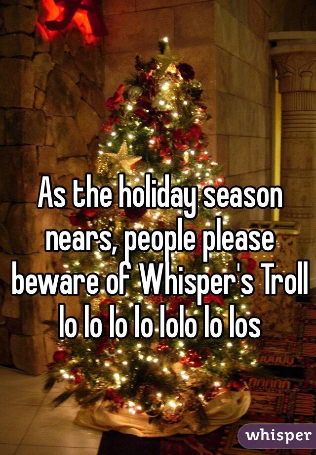 As the holiday season nears, people please beware of Whisper's Troll lo lo lo lo lolo lo los