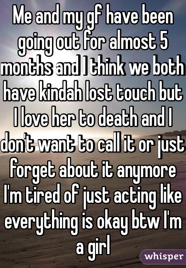 Me and my gf have been going out for almost 5 months and I think we both have kindah lost touch but I love her to death and I don't want to call it or just forget about it anymore I'm tired of just acting like everything is okay btw I'm a girl