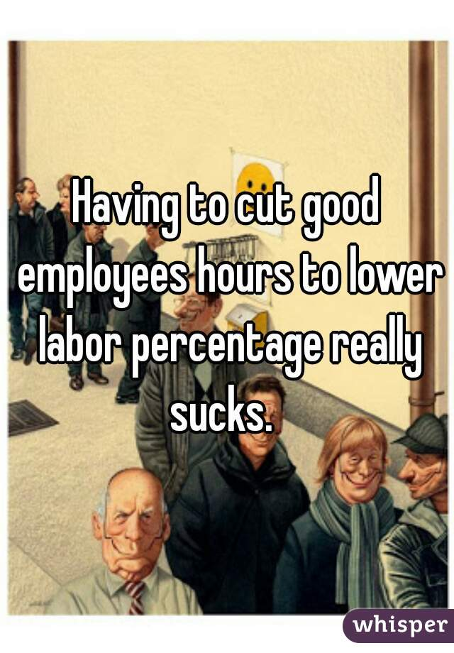 Having to cut good employees hours to lower labor percentage really sucks.