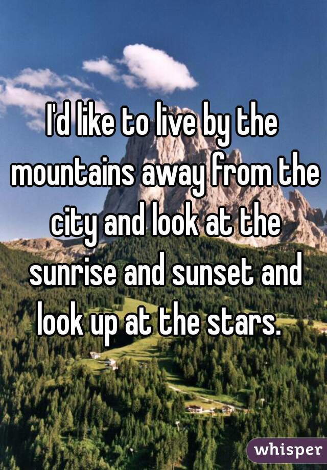 I'd like to live by the mountains away from the city and look at the sunrise and sunset and look up at the stars.