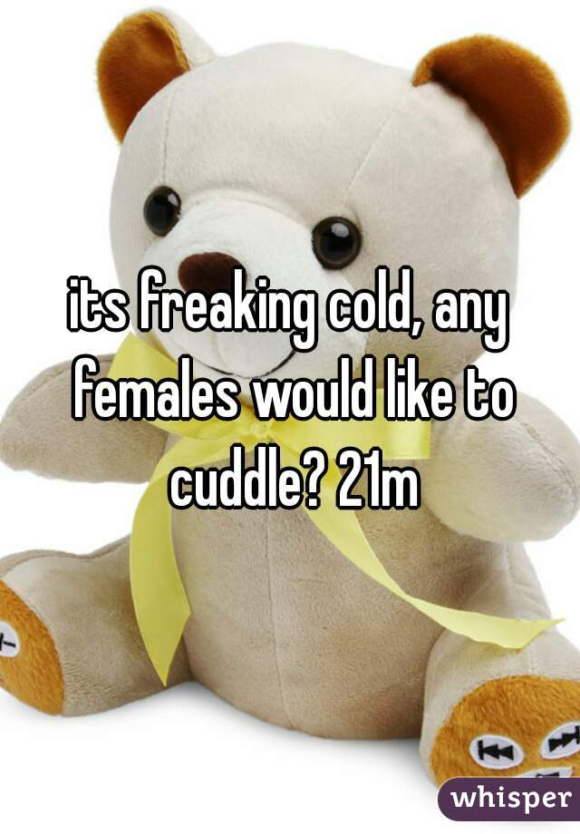 its freaking cold, any females would like to cuddle? 21m