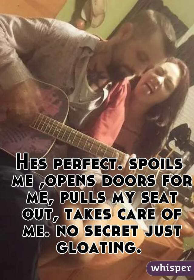 Hes perfect. spoils me ,opens doors for me, pulls my seat out, takes care of me. no secret just gloating.