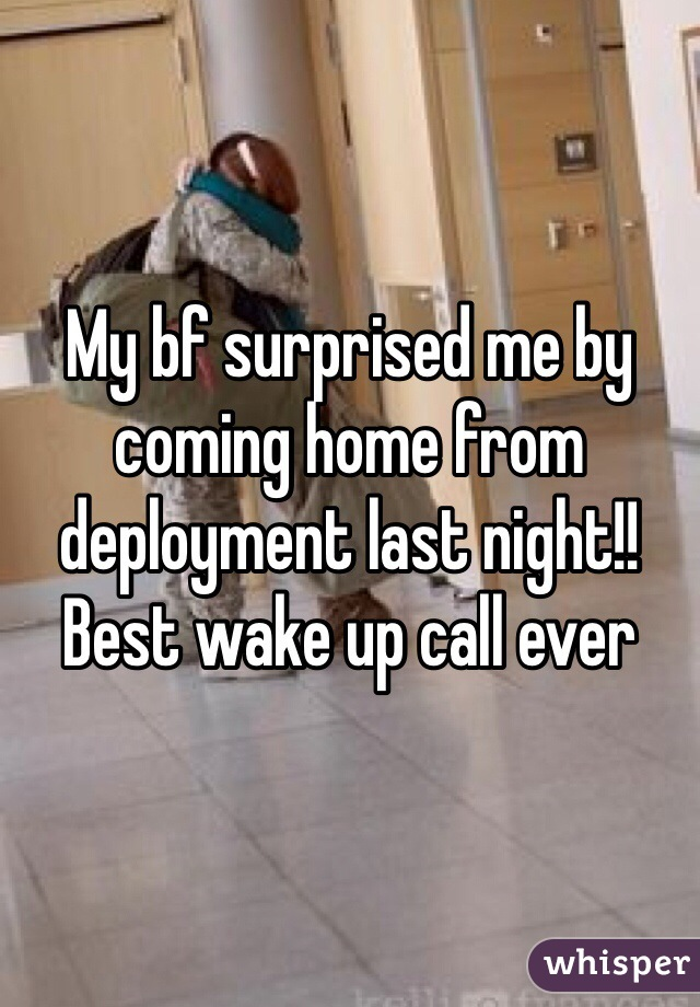 My bf surprised me by coming home from deployment last night!!  Best wake up call ever